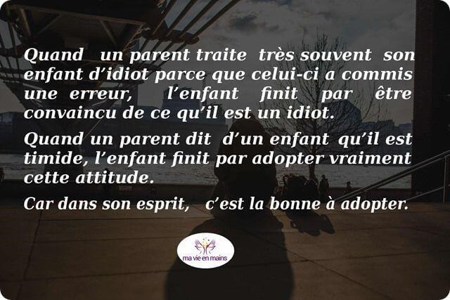 Quand un parent traite très souvent son enfant d'idiot parce que celui-ci a commis une erreur, l'enfant finit par être convaincu de ce qu'il est un idiot. Quand un parent dit d'un enfant qu'il est timide, l'enfant finit par adopter vraiment cette attitude. Car dans son esprit, c'est la bonne à adopter.