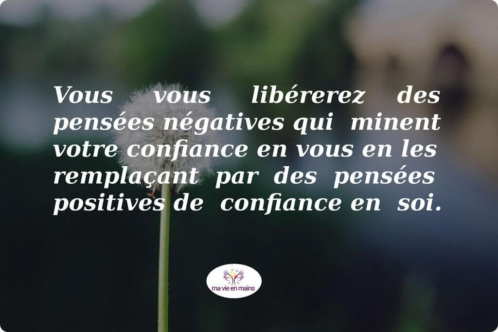 Vous vous libérez des pensées négatives qui minent votre confiance en vous en les remplaçant par des pensées posittives de confiance en soi