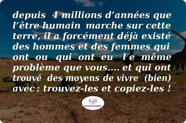 Depuis 4 millions d'années que l'être humain marche sur cette terre, il a forcément déjà existé des hommes et des femmes qui ont ou qui ont eu le même problème que vous…. et qui ont trouvé des moyens de vivre (bien) avec.